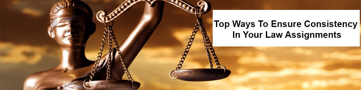 Top Ways to Ensure Consistency in Your Law Assignments